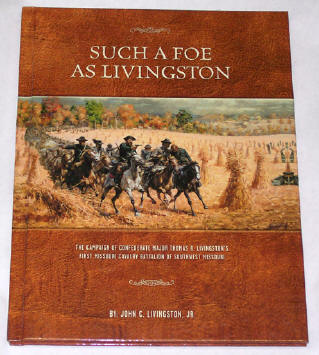 Such A Foe As Livingston The Campaign of Confederate Major Thomas R. Livingston's First Missouri Cavalry Battalion of Southwest Missouri, by John C. Livingston Jr., Editor Richard Peterson