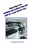 Reporting Live: Articles and Letters from the 1904 St. Louis World's Fair, by Lyndon N. Irwin PH.D., 2008